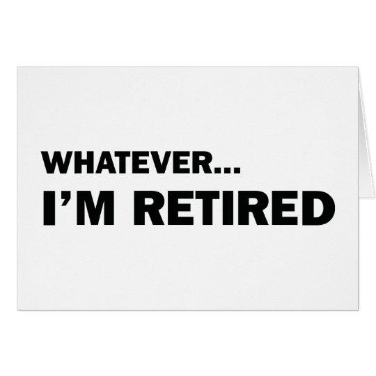 Whatever... I'm Retired Card