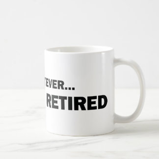 Whatever... I'm Retired Coffee Mug