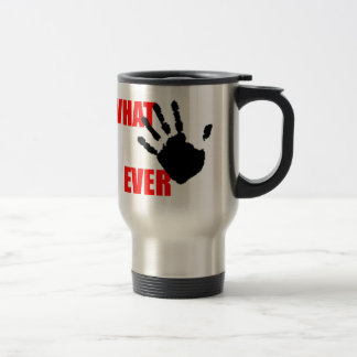 Whatever - insulting and funny at the same time. travel mug