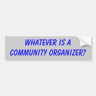 Whatever is a Community Organizer? Car Bumper Sticker