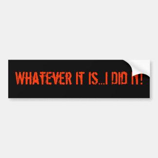 Whatever It Is...I Did It! Car Bumper Sticker