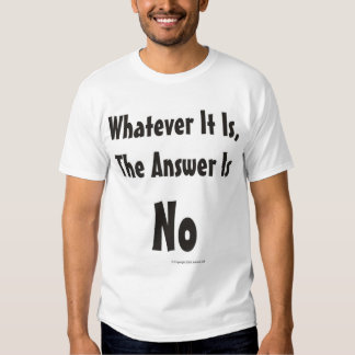 Whatever It Is, the Answer Is No T-Shirt