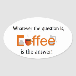 Whatever the question is, COFFEE is the answer Oval Sticker