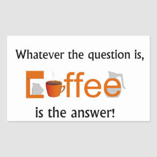 Whatever the question is, COFFEE is the answer Sticker