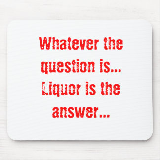 Whatever the question is...Liquor is the answer... Mouse Pad