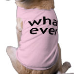 Whatever. What Ever. Don't Care. Attitude Problem. Pet Tee