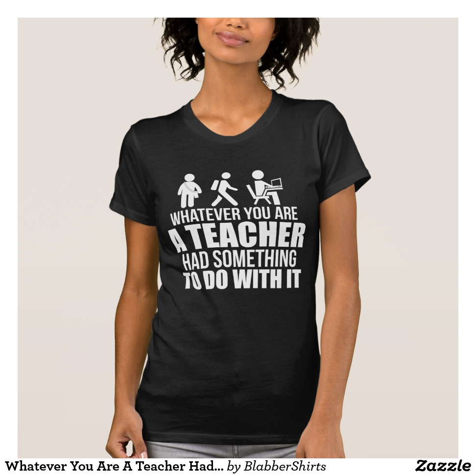Whatever You Are A Teacher Had Something To Do T-Shirt - Best Selling Long-Sleeve Street Fashion Shirt Designs