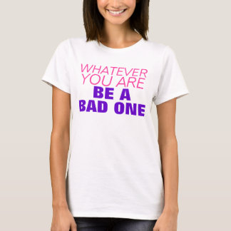 whatever you are be a bad one tshirt