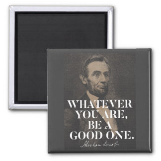 Whatever you are, be a good one - Abraham Lincoln Magnet