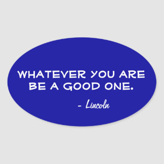 Whatever you are be a good one! oval sticker