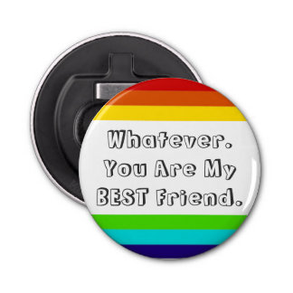 Whatever. You are my BEST Friend Button Bottle Opener