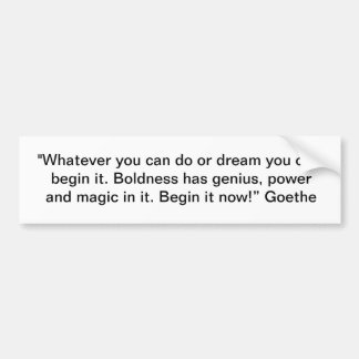 """""""Whatever you can do or dream you can, begin it."""" Bumper Sticker"""