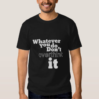 Whatever You Do Don't Overthink It Tshirt