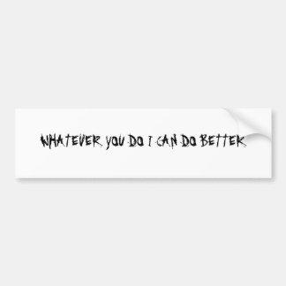 WHATEVER YOU DO I CAN DO BETTER BUMPER STICKER