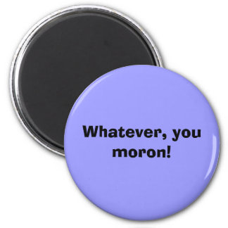 Whatever, you moron! 2 inch round magnet