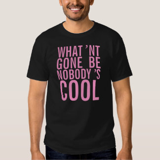 What'nt gone be nobody's cool. shirts
