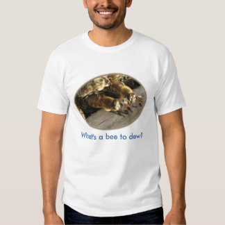 What's a Bee to dew? T-Shirt