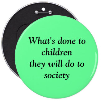 What's done to children they will do to society pinback button
