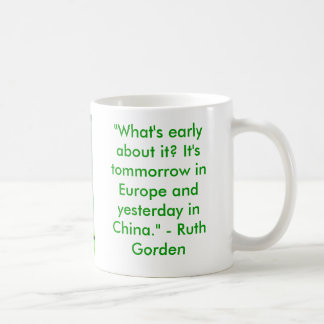 """""""What's early about it? It's tommorrow in Europ... Classic White Coffee Mug"""