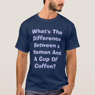 What's The Difference Between a Woman And A Cup... T-Shirt