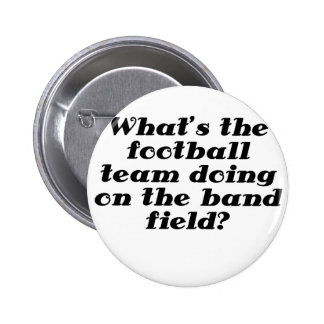 Whats the Football Team doing on the Band Field Pinback Button
