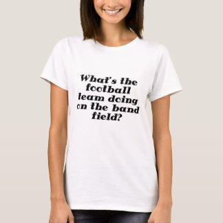 Whats the Football Team doing on the Band Field T-Shirt