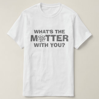 What's the Matter T Shirts