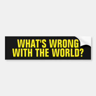 What's Wrong With The World Bumper Sticker