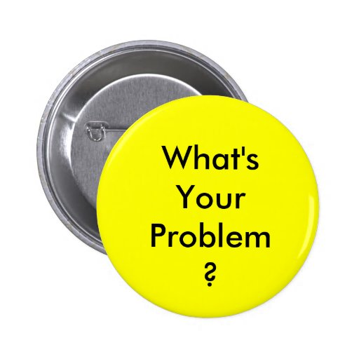 What 39 s your problem button zazzle for What s a solid