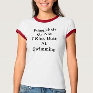 Wheelchair Or Not I Kick Butt At Swimming T-Shirt