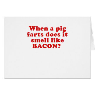 When a Pig Farts does it Smell like Bacon Card