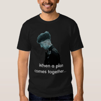 When a plan comes together... t-shirt
