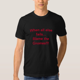 When all else fails blame the gnomes shirt