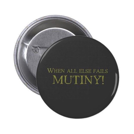 When All Else Fails - MUTINY! Pinback Button