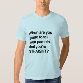 When are you going to tell your parents you're str t-shirt