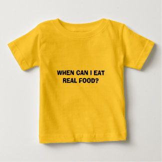 WHEN CAN I EAT  REAL FOOD? BABY T-Shirt