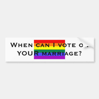 When can I vote on YOUR marriage? Car Bumper Sticker