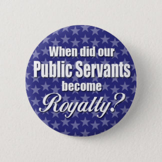 When did our Public Servants become Royalty? Pinback Button