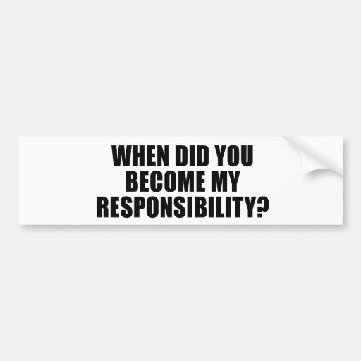 When did you become my responsibility car bumper sticker