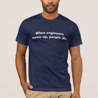 When engineers screw up, people die. T-Shirt