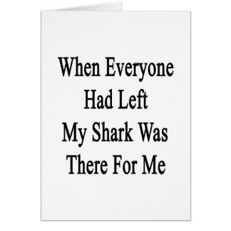 When Everyone Had Left My Shark Was There For Me Note Card