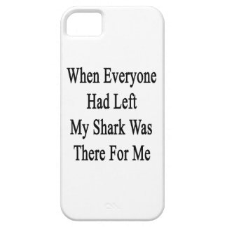 When Everyone Had Left My Shark Was There For Me iPhone 5 Cover