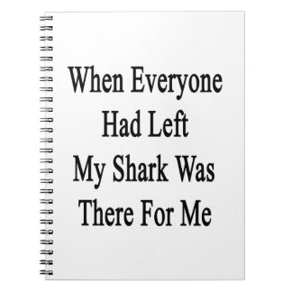When Everyone Had Left My Shark Was There For Me Note Books