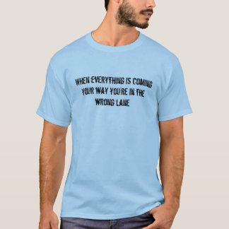 When everything is coming your way you're in th... T-Shirt