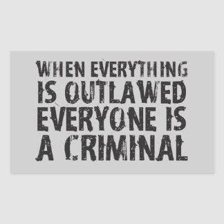 When Everything is Outlawed Everyone's a Criminal Rectangular Sticker