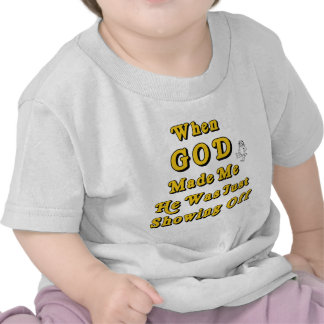When God Made Me He Was Just Showing Off Tees