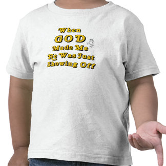 When God Made Me He Was Just Showing Off Tshirts