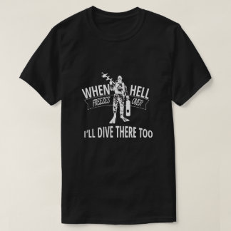 When Hell Freezes Over, I'll Dive There Too T-Shirt