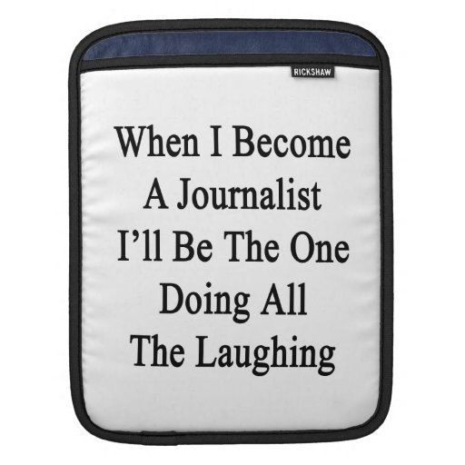 When I Become A Journalist I'll Be The One Doing A iPad Sleeves