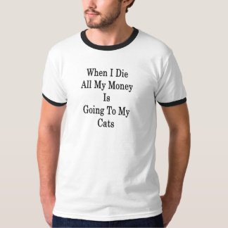 When I Die All My Money Is Going To My Cats T-Shirt